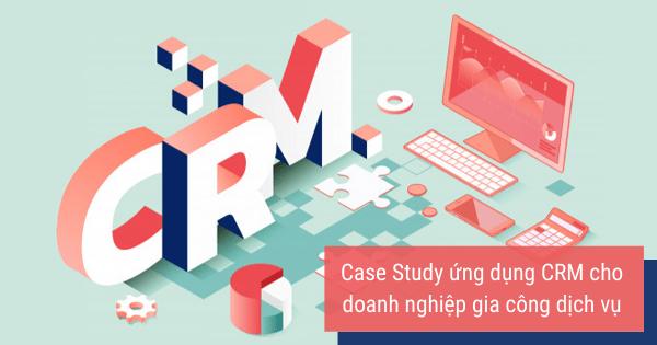Case Study ứng dụng CRM cho doanh nghiệp gia công dịch vụ