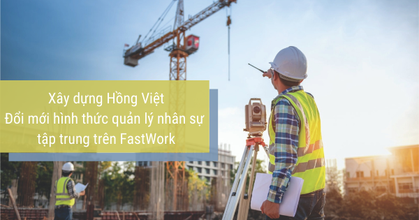 Xây dựng Hồng Việt Đổi mới hình thức quản lý nhân sự tập trung trên FastWork