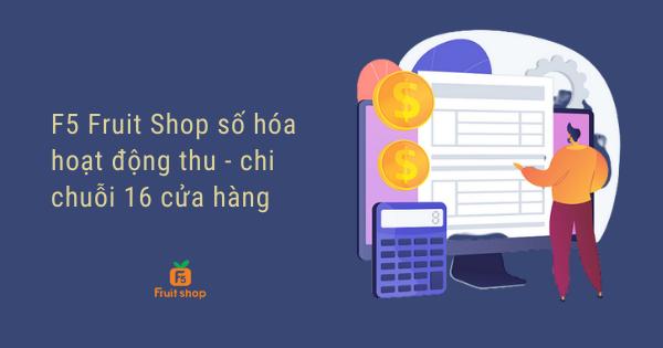 F5 Fruit Shop số hóa hoạt động thu chi - đơn giản hóa công tác quản lý chuỗi 16 cửa hàng