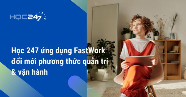 Học 247 ứng dụng FastWork đổi mới phương thức quản trị & vận hành