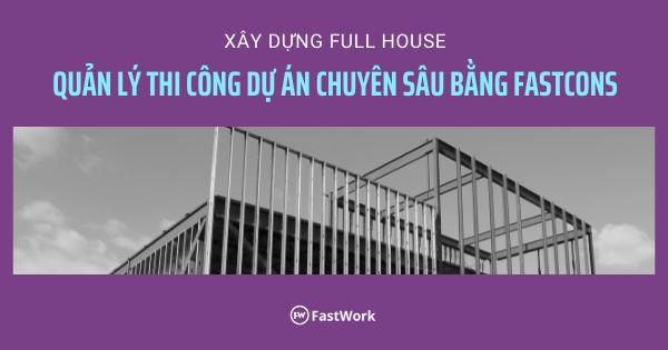 Xây dựng FullHouse ứng dụng FastCons quản lý thi công dự án
